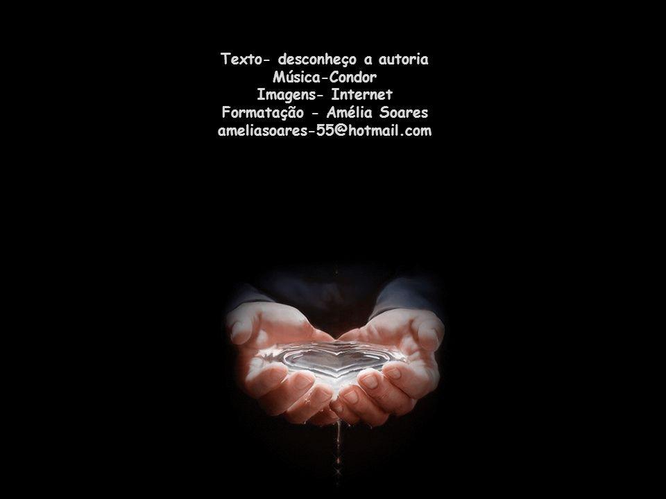 Texto- desconheço a autoria Música-Condor Imagens- Internet Formatação - Amélia Soares ameliasoares-55@hotmail.com