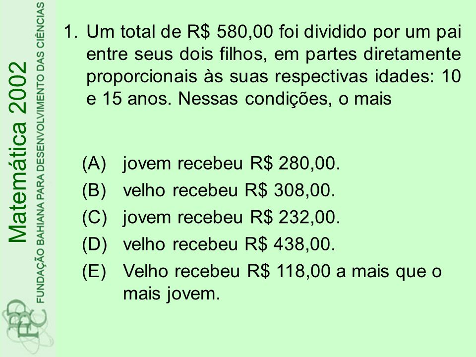 Um total de R$ 580,00 foi dividido por um pai entre seus dois filhos, em partes diretamente proporcionais às suas respectivas idades: 10 e 15 anos. Nessas condições, o mais
