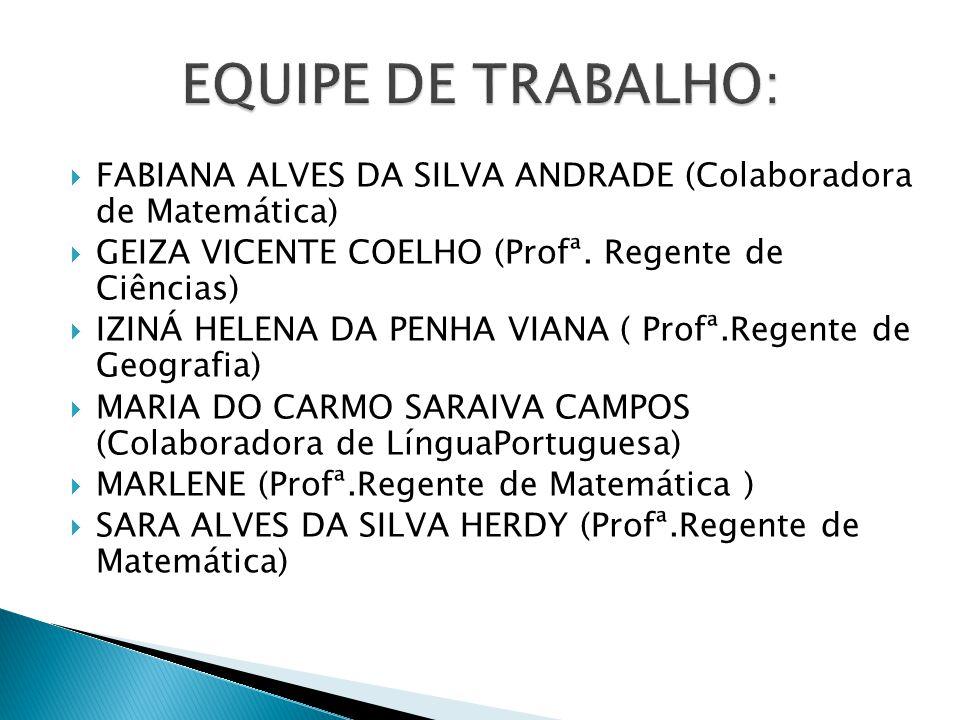 EQUIPE DE TRABALHO: FABIANA ALVES DA SILVA ANDRADE (Colaboradora de Matemática) GEIZA VICENTE COELHO (Profª. Regente de Ciências)
