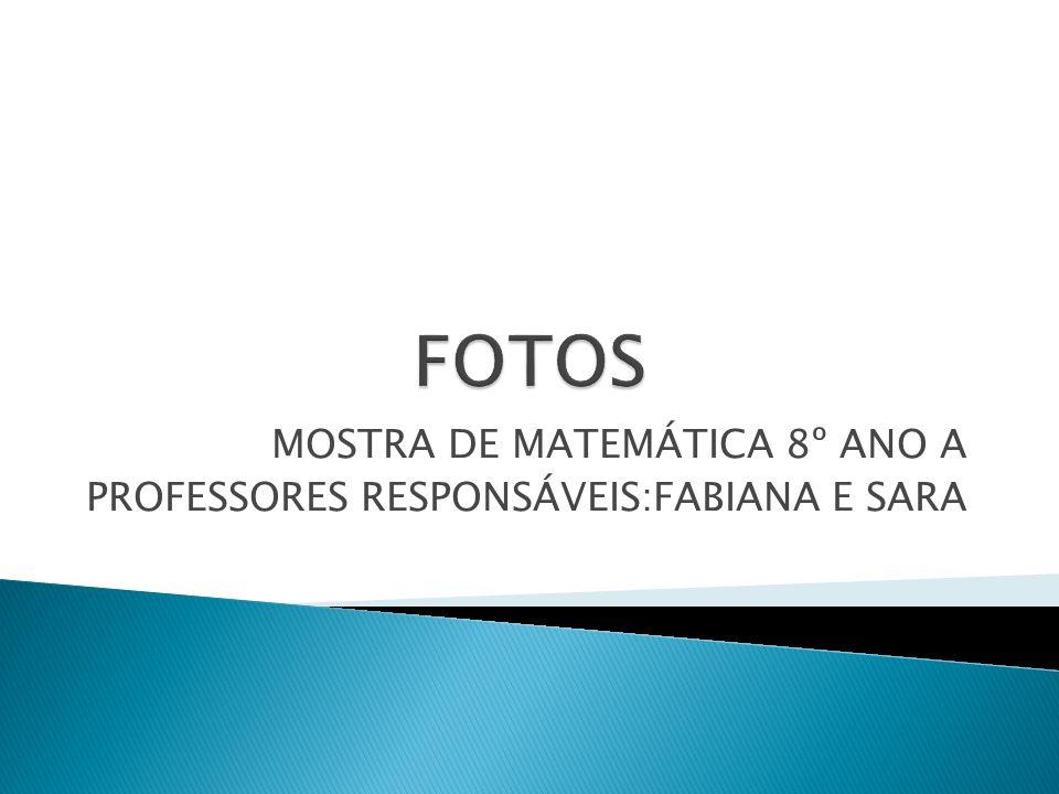 MOSTRA DE MATEMÁTICA 8º ANO A PROFESSORES RESPONSÁVEIS:FABIANA E SARA