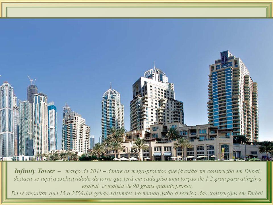 Infinity Tower – março de 2011 – dentre os mega-projetos que já estão em construção em Dubai, destaca-se aqui a exclusividade da torre que terá em cada piso uma torção de 1,2 grau para atingir a espiral completa de 90 graus quando pronta.