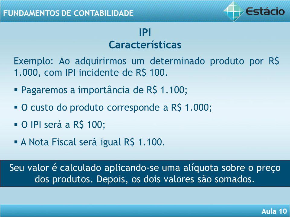 IPI Características. Exemplo: Ao adquirirmos um determinado produto por R$ 1.000, com IPI incidente de R$ 100.