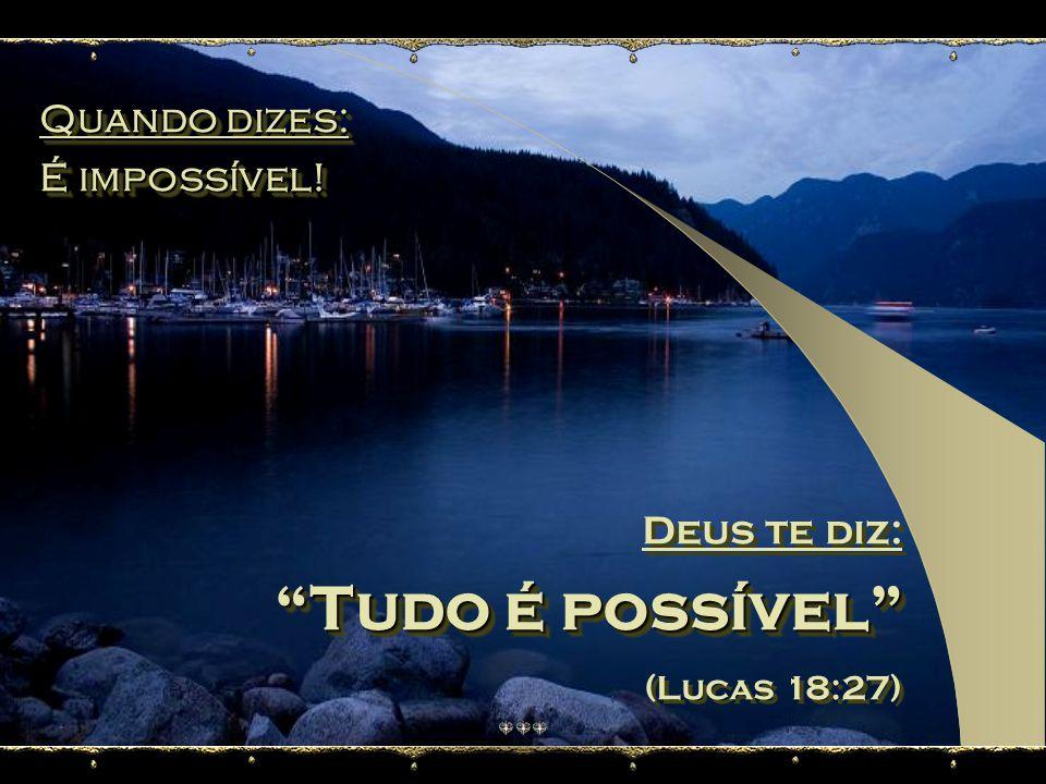 Tudo é possível Quando dizes: É impossível! Deus te diz: