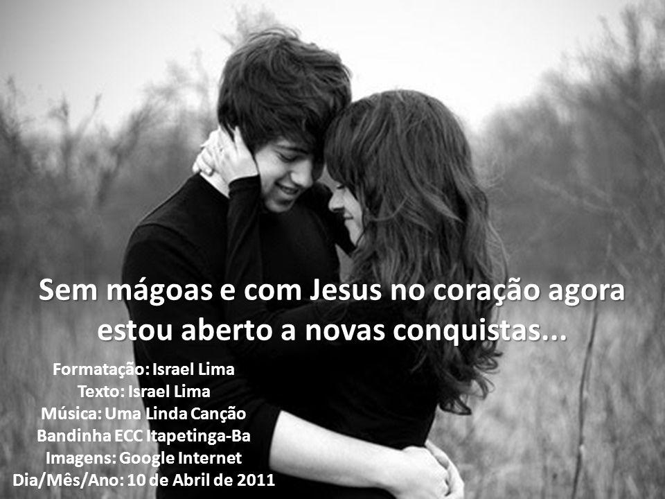 Sem mágoas e com Jesus no coração agora estou aberto a novas conquistas...