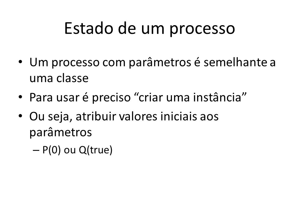 Estado de um processo Um processo com parâmetros é semelhante a uma classe. Para usar é preciso criar uma instância