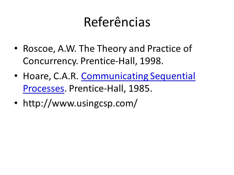 Referências Roscoe, A.W. The Theory and Practice of Concurrency. Prentice-Hall, 1998.