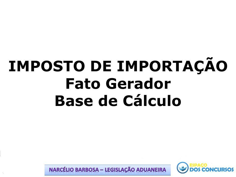 IMPOSTO DE IMPORTAÇÃO Fato Gerador Base de Cálculo