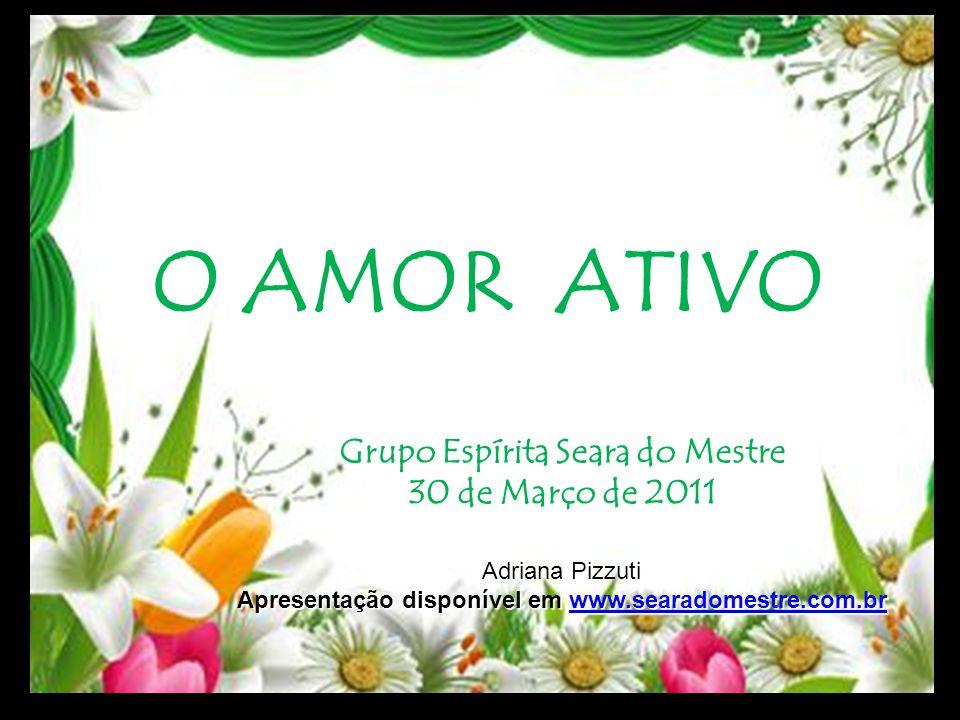 O AMOR ATIVO Grupo Espírita Seara do Mestre 30 de Março de 2011