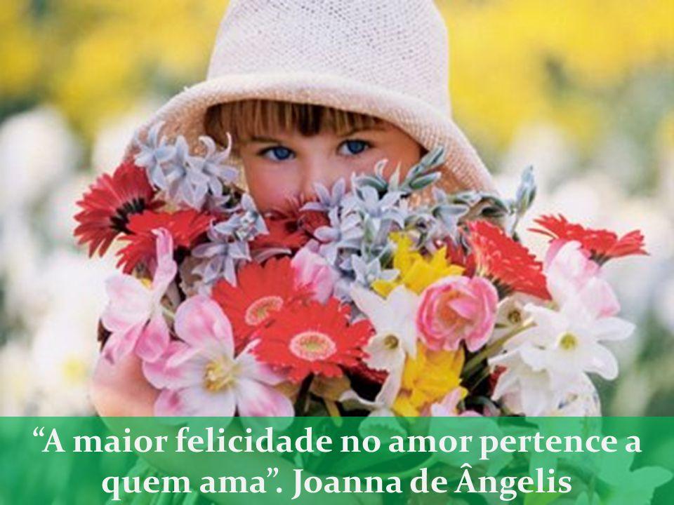 A maior felicidade no amor pertence a quem ama . Joanna de Ângelis