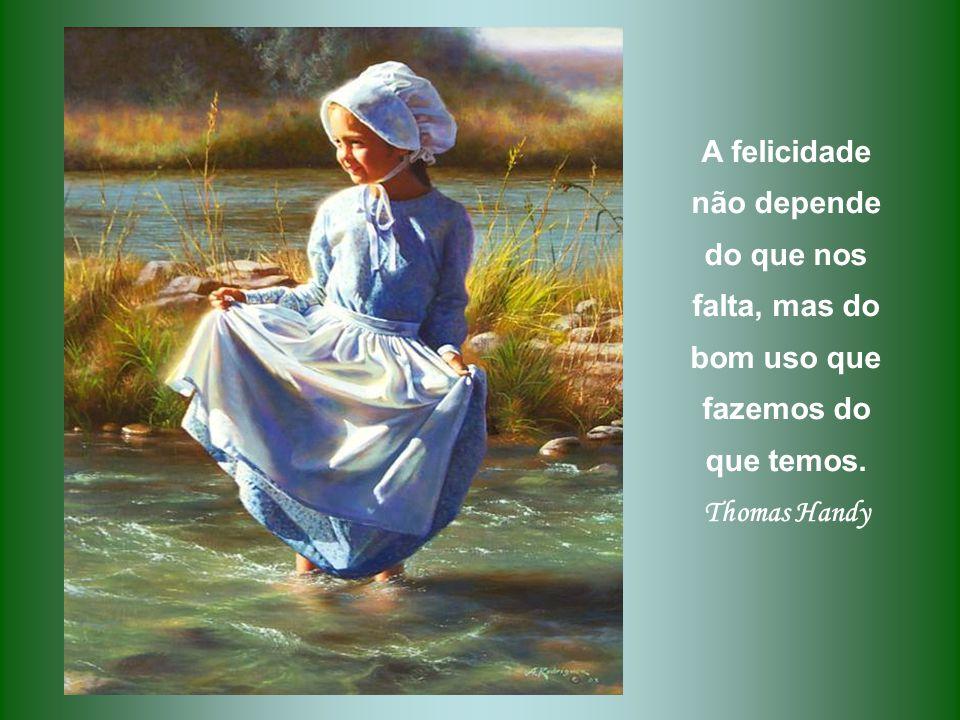 A felicidade não depende do que nos falta, mas do bom uso que fazemos do que temos.