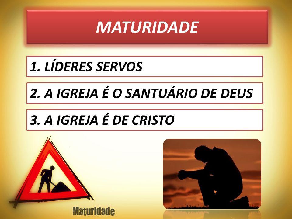 MATURIDADE 1. LÍDERES SERVOS 2. A IGREJA É O SANTUÁRIO DE DEUS