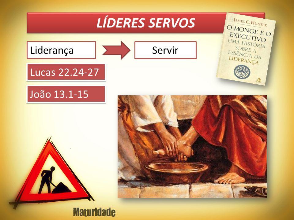 LÍDERES SERVOS Liderança Servir Lucas 22.24-27 João 13.1-15