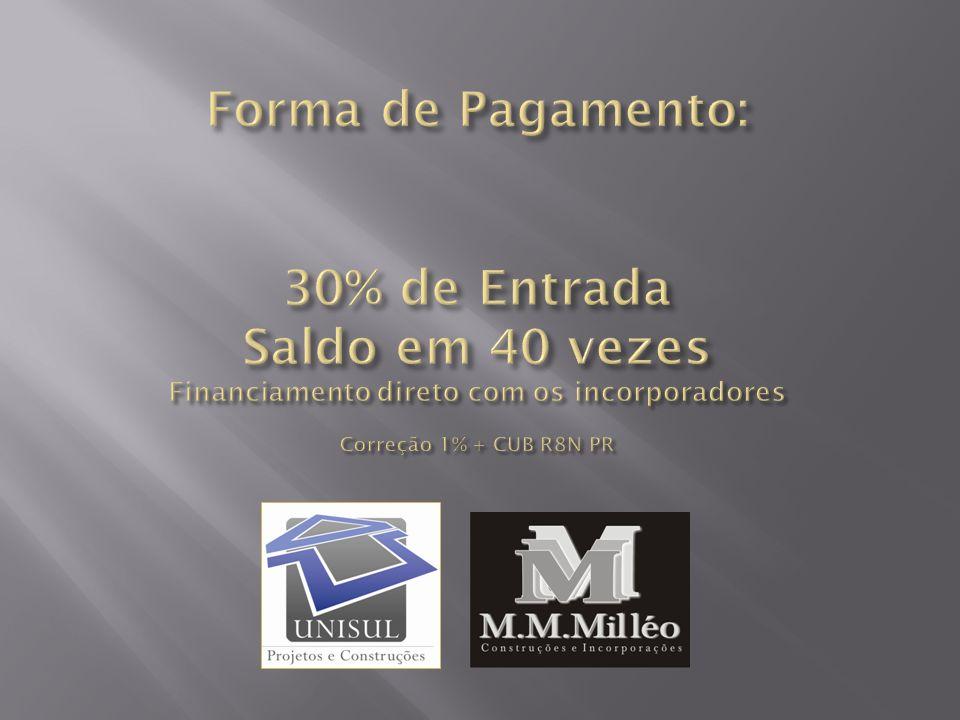 Forma de Pagamento: 30% de Entrada Saldo em 40 vezes Financiamento direto com os incorporadores Correção 1% + CUB R8N PR
