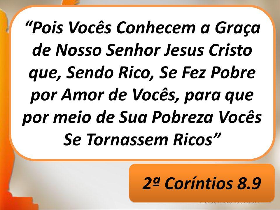 Pois Vocês Conhecem a Graça de Nosso Senhor Jesus Cristo que, Sendo Rico, Se Fez Pobre por Amor de Vocês, para que por meio de Sua Pobreza Vocês Se Tornassem Ricos