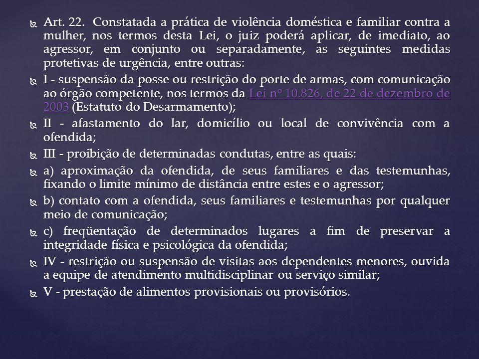 Art. 22. Constatada a prática de violência doméstica e familiar contra a mulher, nos termos desta Lei, o juiz poderá aplicar, de imediato, ao agressor, em conjunto ou separadamente, as seguintes medidas protetivas de urgência, entre outras: