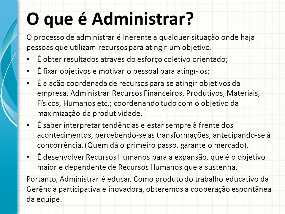 O que é Administrar O processo de administrar é inerente a qualquer situação onde haja pessoas que utilizam recursos para atingir um objetivo.