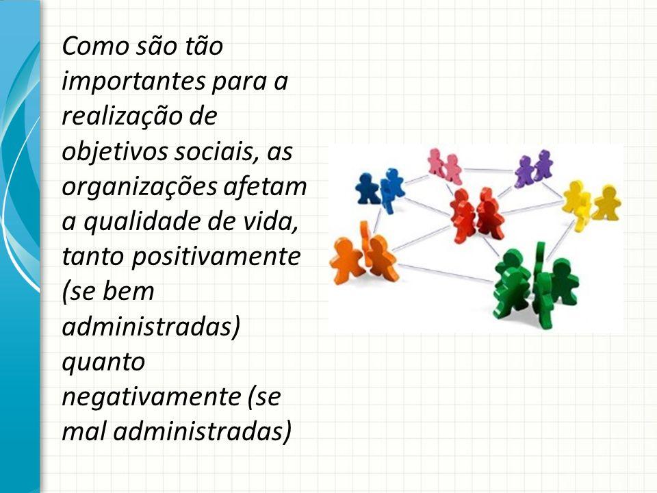 Como são tão importantes para a realização de objetivos sociais, as organizações afetam a qualidade de vida, tanto positivamente (se bem administradas) quanto negativamente (se mal administradas)