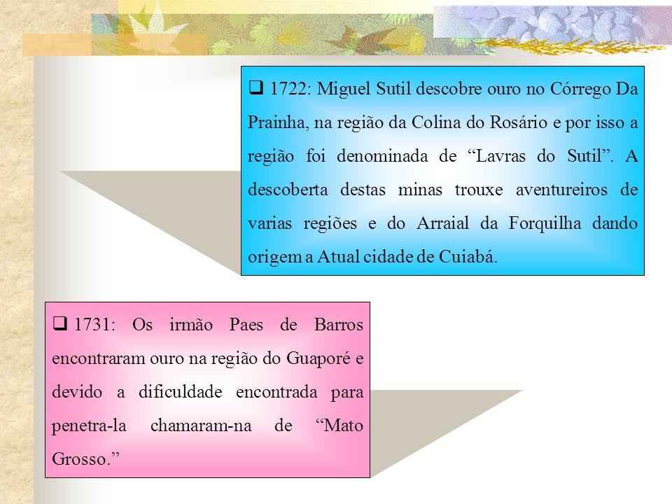 1722: Miguel Sutil descobre ouro no Córrego Da Prainha, na região da Colina do Rosário e por isso a região foi denominada de Lavras do Sutil . A descoberta destas minas trouxe aventureiros de varias regiões e do Arraial da Forquilha dando origem a Atual cidade de Cuiabá.