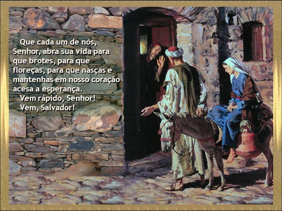 Que cada um de nós, Senhor, abra sua vida para que brotes, para que floreças, para que nasças e mantenhas em nosso coração acesa a esperança.