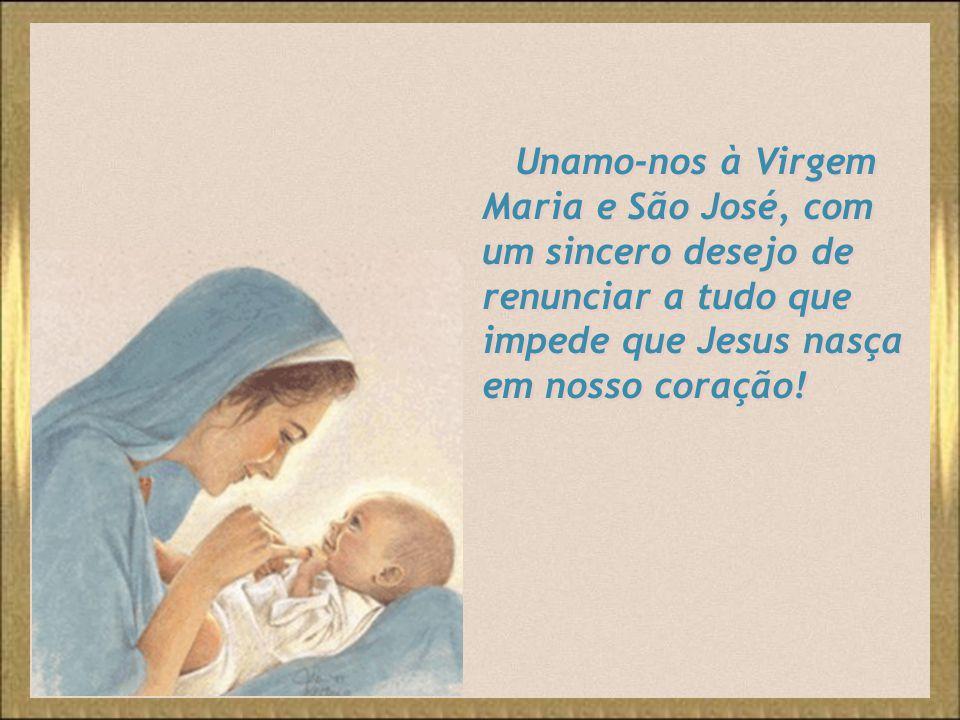 Unamo-nos à Virgem Maria e São José, com um sincero desejo de renunciar a tudo que impede que Jesus nasça em nosso coração!