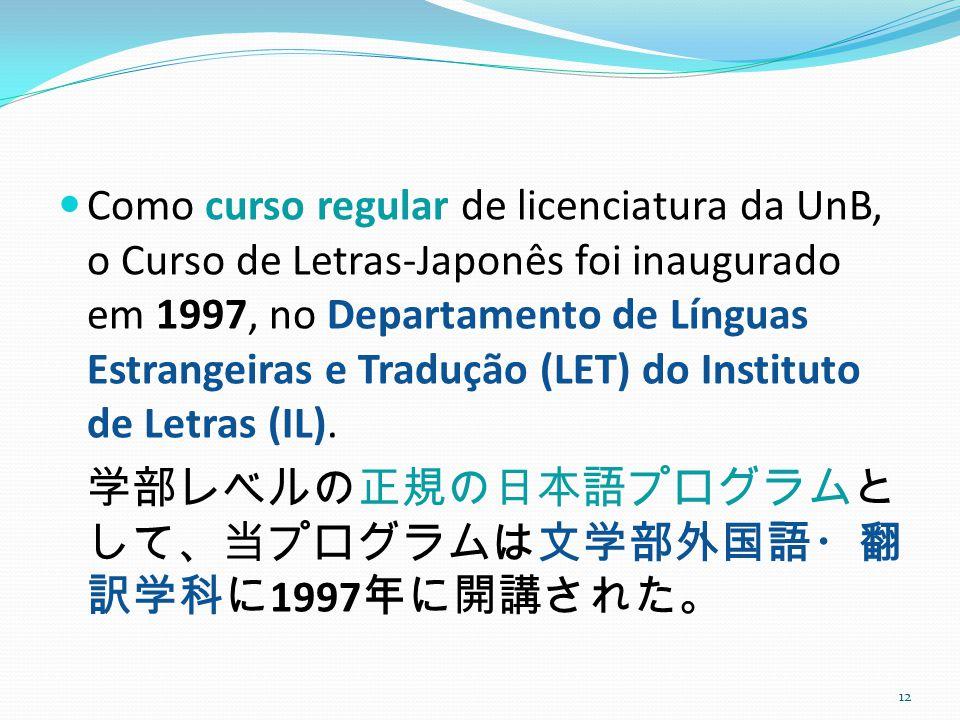 Como curso regular de licenciatura da UnB, o Curso de Letras-Japonês foi inaugurado em 1997, no Departamento de Línguas Estrangeiras e Tradução (LET) do Instituto de Letras (IL).