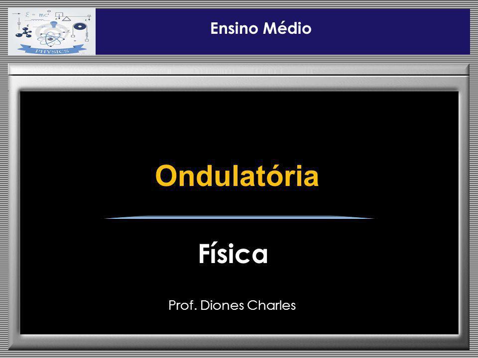 Ensino Médio Ondulatória Física Prof. Diones Charles