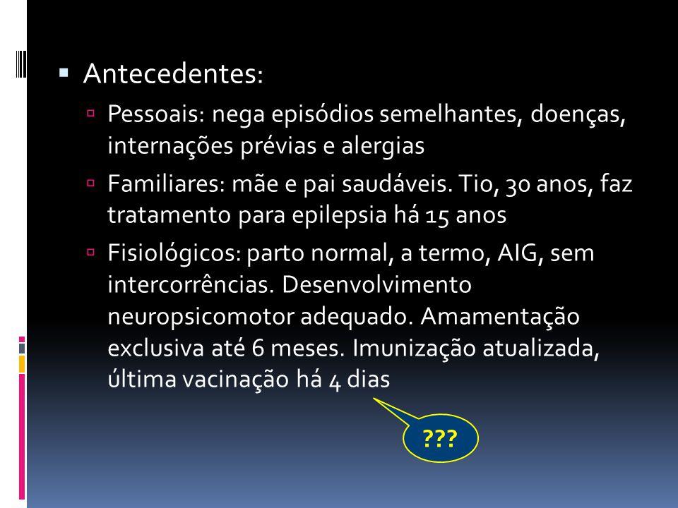 Antecedentes: Pessoais: nega episódios semelhantes, doenças, internações prévias e alergias.