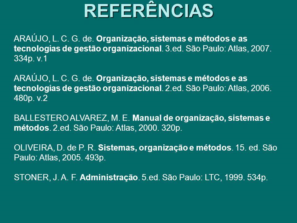 REFERÊNCIAS ARAÚJO, L. C. G. de. Organização, sistemas e métodos e as tecnologias de gestão organizacional. 3.ed. São Paulo: Atlas, 2007. 334p. v.1.