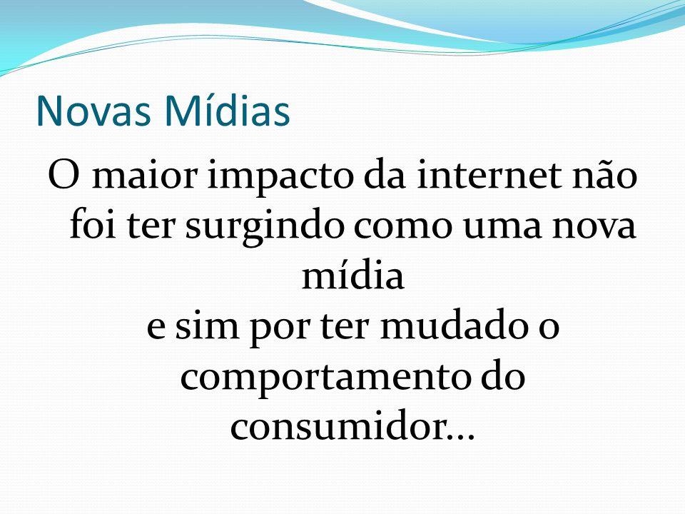 Novas Mídias O maior impacto da internet não foi ter surgindo como uma nova mídia e sim por ter mudado o comportamento do consumidor...