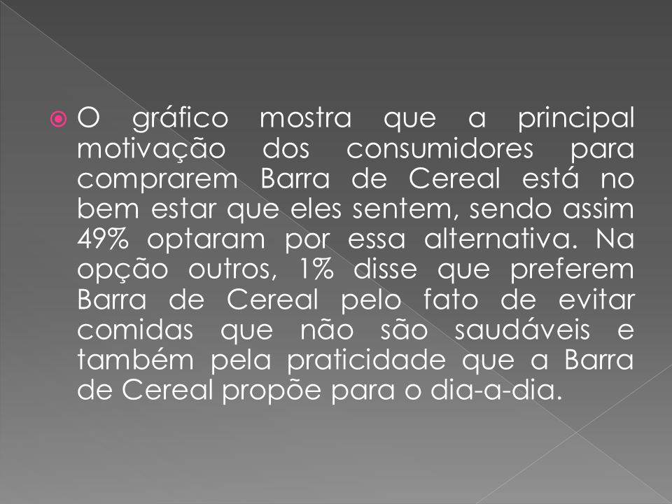 O gráfico mostra que a principal motivação dos consumidores para comprarem Barra de Cereal está no bem estar que eles sentem, sendo assim 49% optaram por essa alternativa.