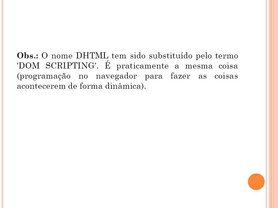 Obs. : O nome DHTML tem sido substituído pelo termo DOM SCRIPTING