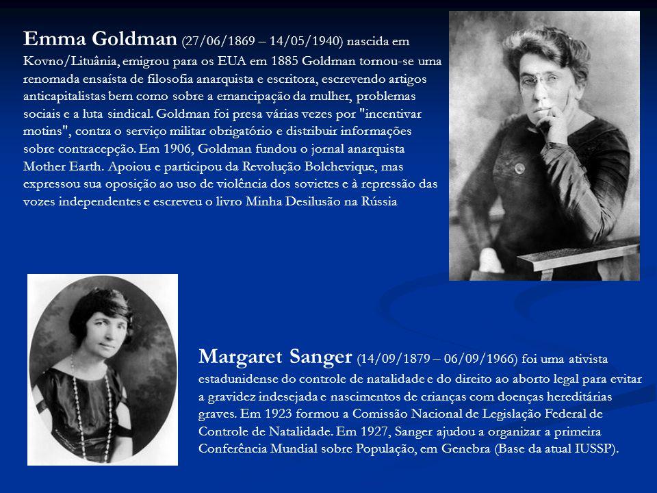 Emma Goldman (27/06/1869 – 14/05/1940) nascida em Kovno/Lituânia, emigrou para os EUA em 1885 Goldman tornou-se uma renomada ensaísta de filosofia anarquista e escritora, escrevendo artigos anticapitalistas bem como sobre a emancipação da mulher, problemas sociais e a luta sindical. Goldman foi presa várias vezes por incentivar motins , contra o serviço militar obrigatório e distribuir informações sobre contracepção. Em 1906, Goldman fundou o jornal anarquista Mother Earth. Apoiou e participou da Revolução Bolchevique, mas expressou sua oposição ao uso de violência dos sovietes e à repressão das vozes independentes e escreveu o livro Minha Desilusão na Rússia