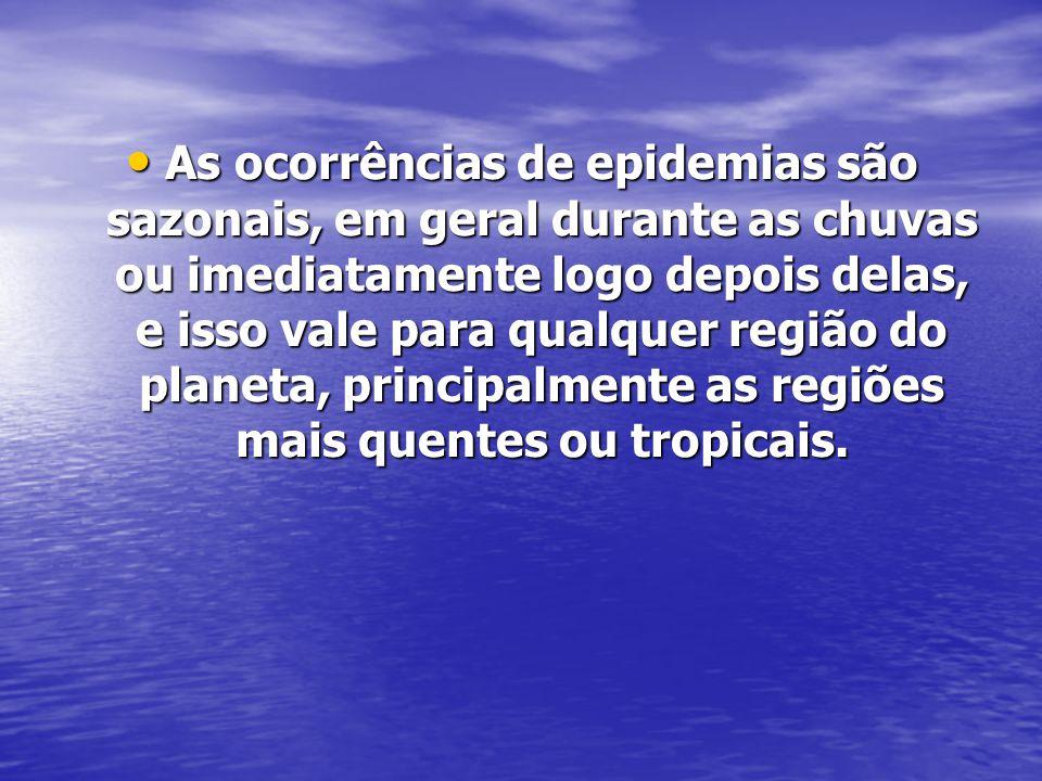 As ocorrências de epidemias são sazonais, em geral durante as chuvas ou imediatamente logo depois delas, e isso vale para qualquer região do planeta, principalmente as regiões mais quentes ou tropicais.