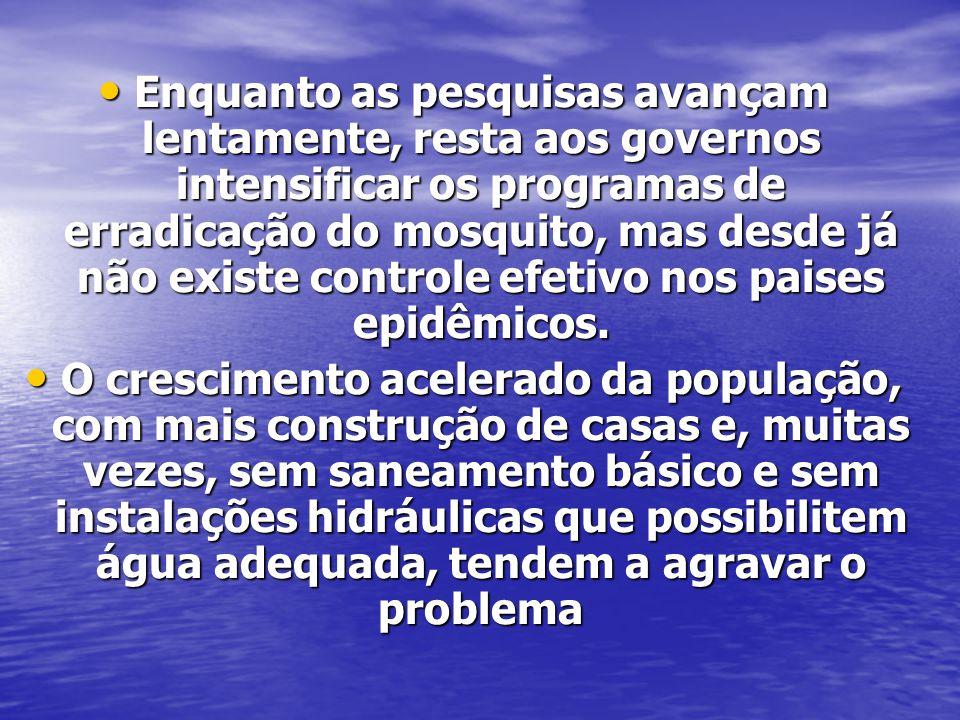 Enquanto as pesquisas avançam lentamente, resta aos governos intensificar os programas de erradicação do mosquito, mas desde já não existe controle efetivo nos paises epidêmicos.