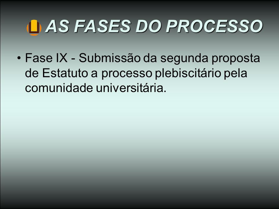 AS FASES DO PROCESSO Fase IX - Submissão da segunda proposta de Estatuto a processo plebiscitário pela comunidade universitária.