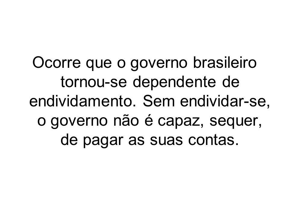 Ocorre que o governo brasileiro tornou-se dependente de endividamento