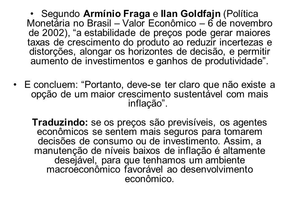 Segundo Armínio Fraga e Ilan Goldfajn (Política Monetária no Brasil – Valor Econômico – 6 de novembro de 2002), a estabilidade de preços pode gerar maiores taxas de crescimento do produto ao reduzir incertezas e distorções, alongar os horizontes de decisão, e permitir aumento de investimentos e ganhos de produtividade .