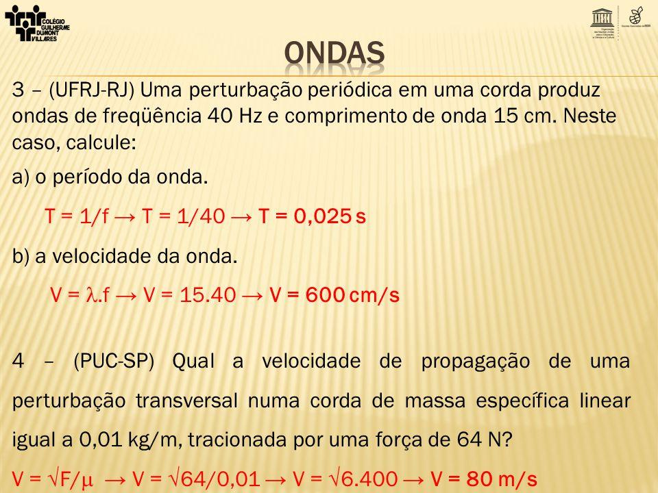 ONDAS 3 – (UFRJ-RJ) Uma perturbação periódica em uma corda produz ondas de freqüência 40 Hz e comprimento de onda 15 cm. Neste caso, calcule: