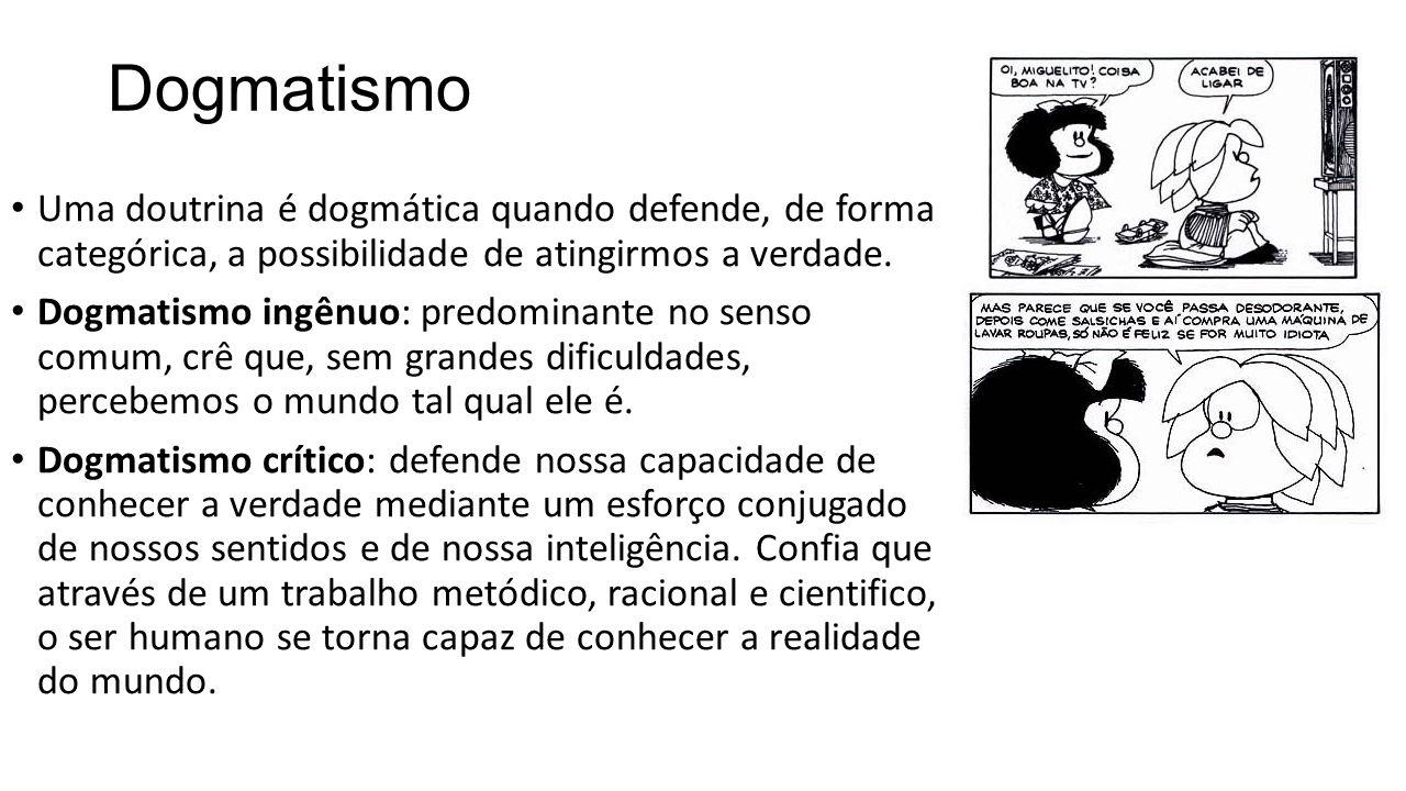 Dogmatismo Uma doutrina é dogmática quando defende, de forma categórica, a possibilidade de atingirmos a verdade.
