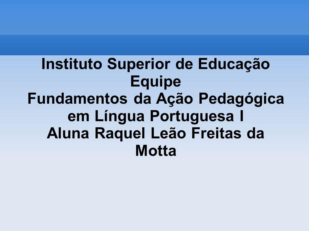 Instituto Superior de Educação Equipe Fundamentos da Ação Pedagógica em Língua Portuguesa I Aluna Raquel Leão Freitas da Motta