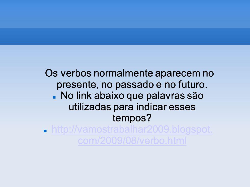 Os verbos normalmente aparecem no presente, no passado e no futuro.