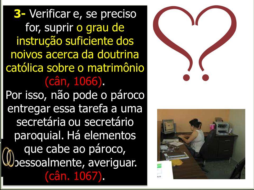 3- Verificar e, se preciso for, suprir o grau de instrução suficiente dos noivos acerca da doutrina católica sobre o matrimônio (cân, 1066).