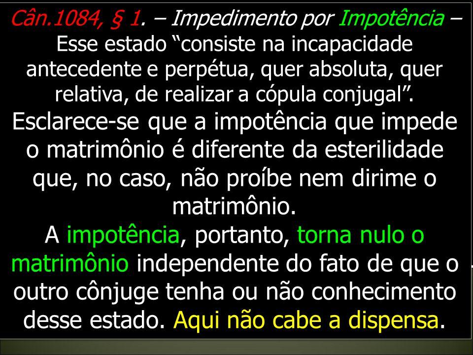 Cân.1084, § 1. – Impedimento por Impotência – Esse estado consiste na incapacidade antecedente e perpétua, quer absoluta, quer relativa, de realizar a cópula conjugal .