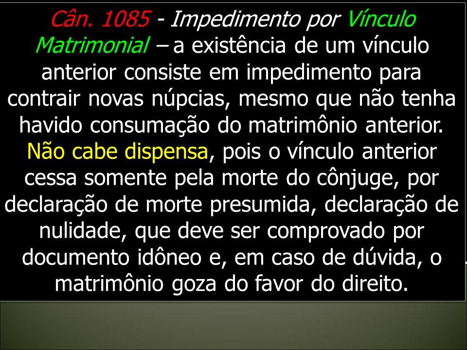 Cân. 1085 - Impedimento por Vínculo Matrimonial – a existência de um vínculo anterior consiste em impedimento para contrair novas núpcias, mesmo que não tenha havido consumação do matrimônio anterior.