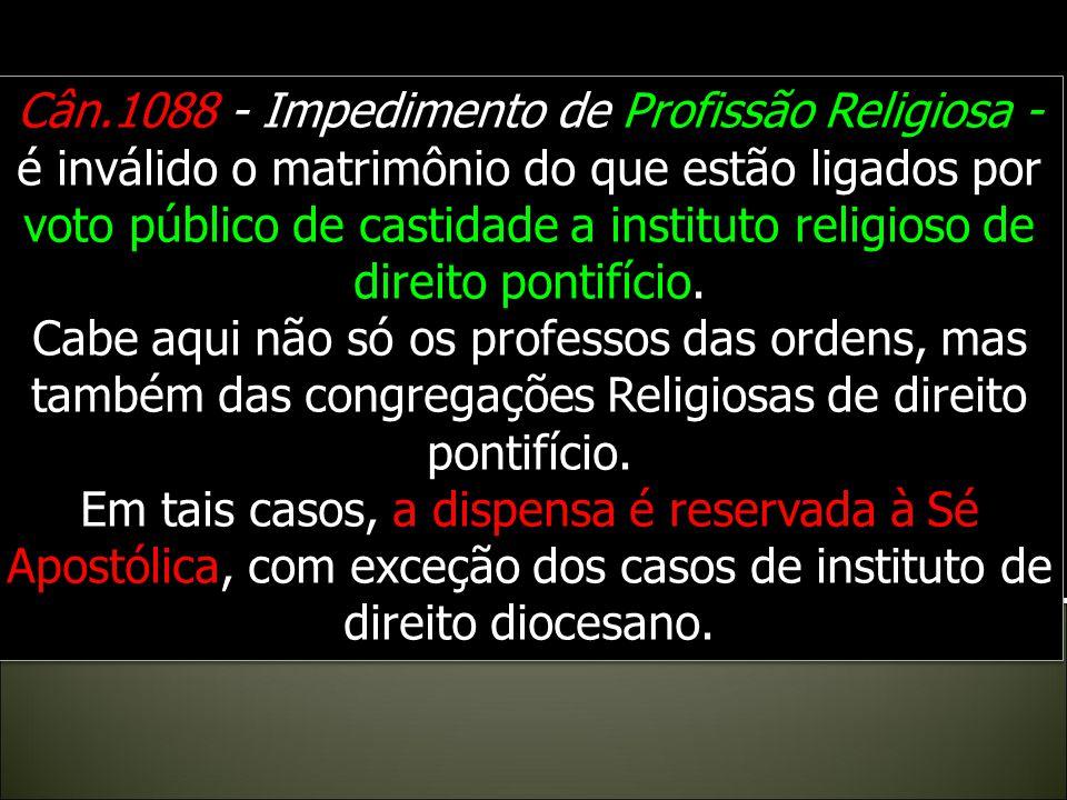 Cân.1088 - Impedimento de Profissão Religiosa - é inválido o matrimônio do que estão ligados por voto público de castidade a instituto religioso de direito pontifício.