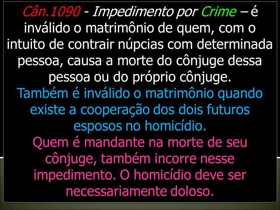 Cân.1090 - Impedimento por Crime – é inválido o matrimônio de quem, com o intuito de contrair núpcias com determinada pessoa, causa a morte do cônjuge dessa pessoa ou do próprio cônjuge.