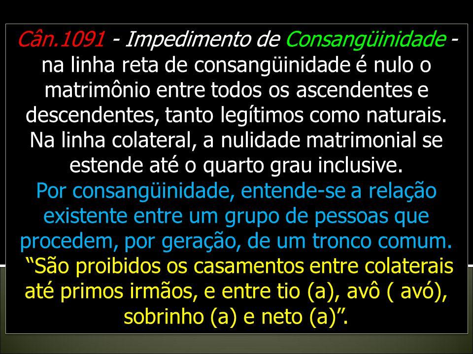 Cân.1091 - Impedimento de Consangüinidade - na linha reta de consangüinidade é nulo o matrimônio entre todos os ascendentes e descendentes, tanto legítimos como naturais.