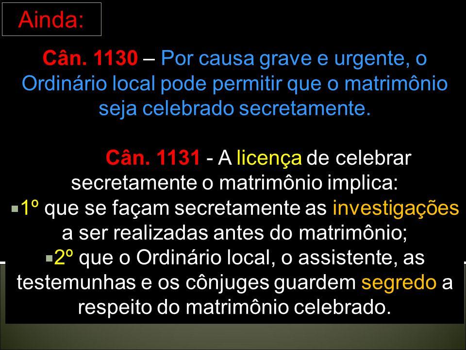 Cân. 1131 - A licença de celebrar secretamente o matrimônio implica: