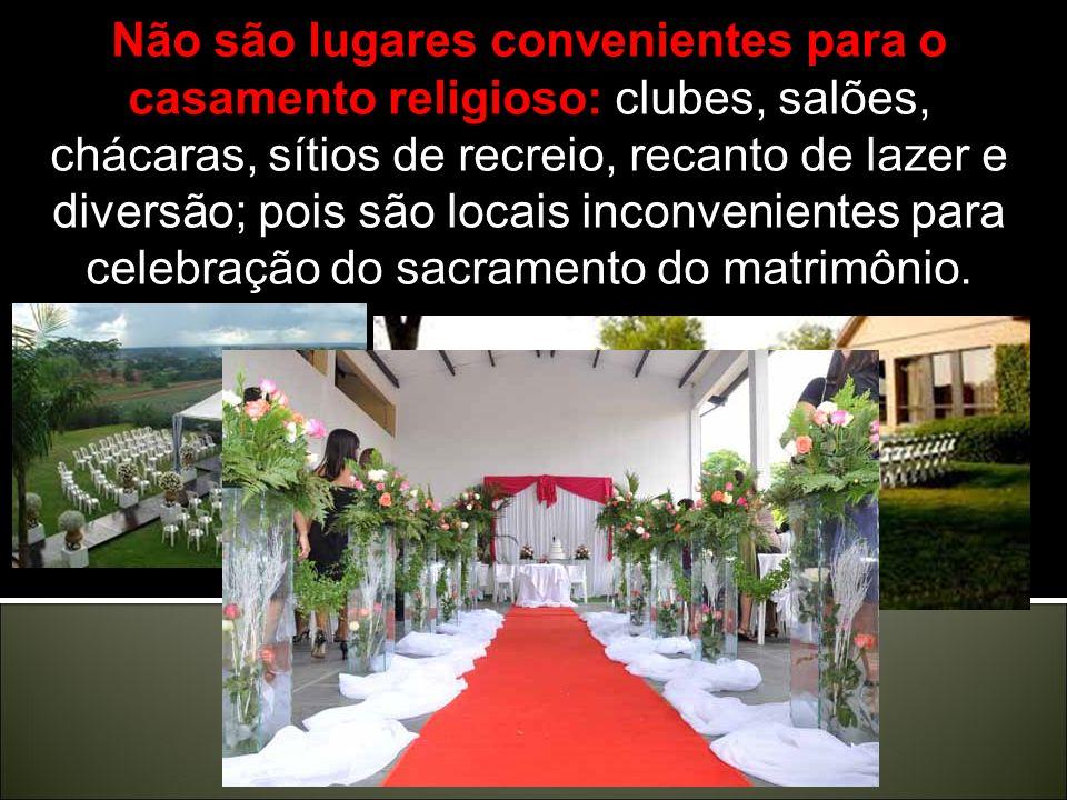 Não são lugares convenientes para o casamento religioso: clubes, salões, chácaras, sítios de recreio, recanto de lazer e diversão; pois são locais inconvenientes para celebração do sacramento do matrimônio.