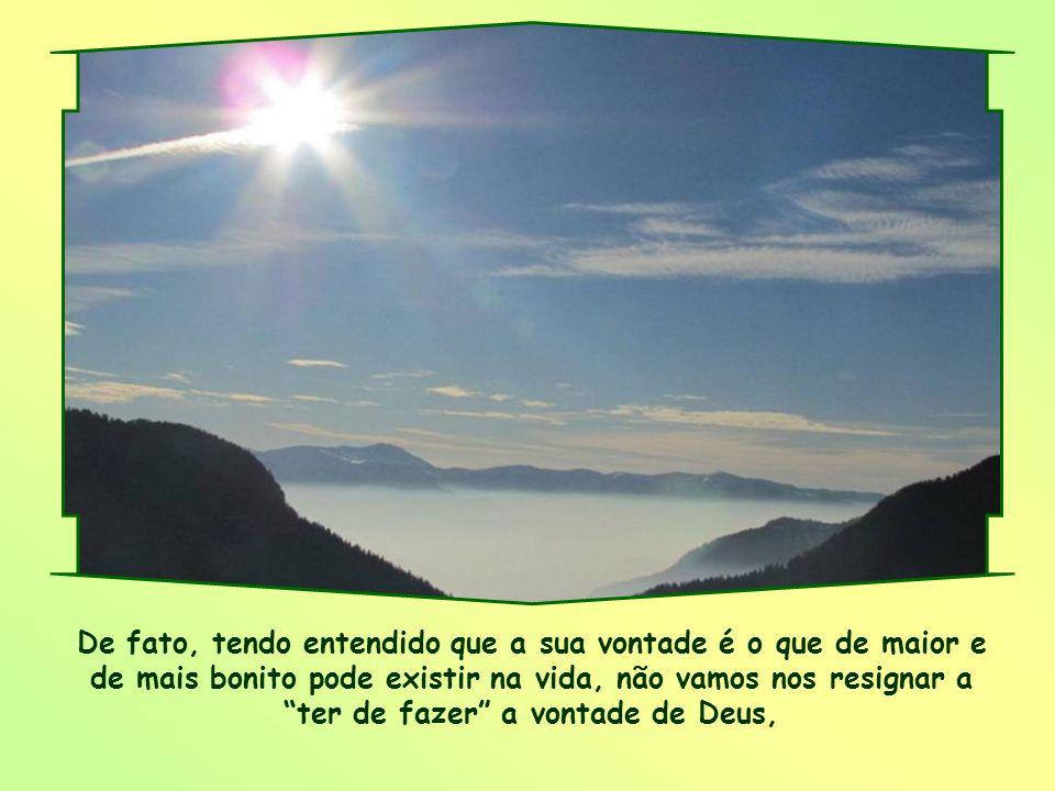 De fato, tendo entendido que a sua vontade é o que de maior e de mais bonito pode existir na vida, não vamos nos resignar a ter de fazer a vontade de Deus,